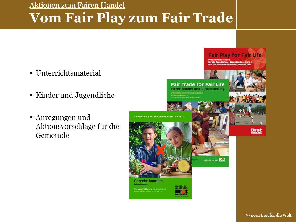 © 2012 Brot für die Welt Unterrichtsmaterial Kinder und Jugendliche Anregungen und Aktionsvorschläge für die Gemeinde Aktionen zum Fairen Handel Vom F