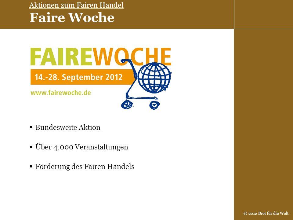 © 2012 Brot für die Welt Über 4.000 Veranstaltungen Bundesweite Aktion Förderung des Fairen Handels Aktionen zum Fairen Handel Faire Woche