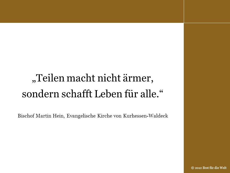 © 2012 Brot für die Welt Teilen macht nicht ärmer, sondern schafft Leben für alle. Bischof Martin Hein, Evangelische Kirche von Kurhessen-Waldeck
