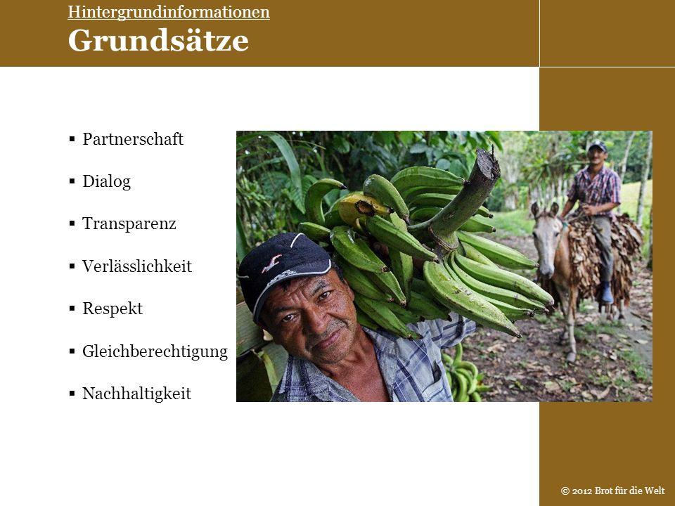 © 2012 Brot für die Welt Transparenz Dialog Partnerschaft Verlässlichkeit Respekt Gleichberechtigung Nachhaltigkeit Hintergrundinformationen Grundsätz