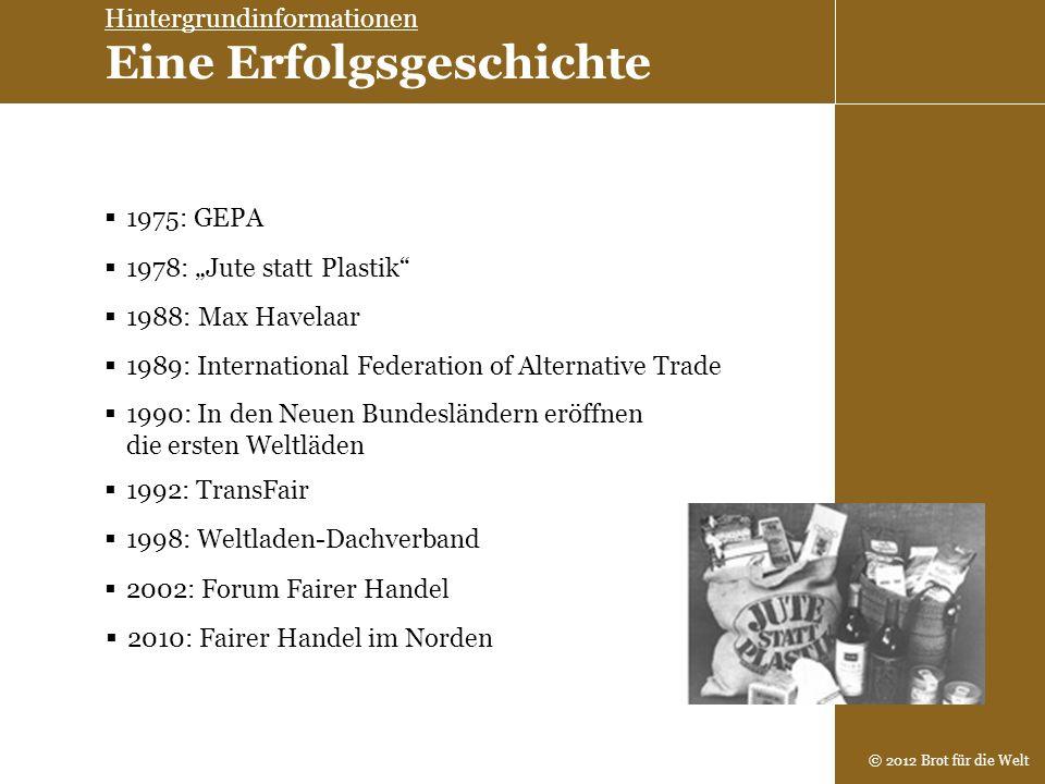 © 2012 Brot für die Welt 1978: Jute statt Plastik 1975: GEPA 1988: Max Havelaar 1990: In den Neuen Bundesländern eröffnen die ersten Weltläden 2002: F