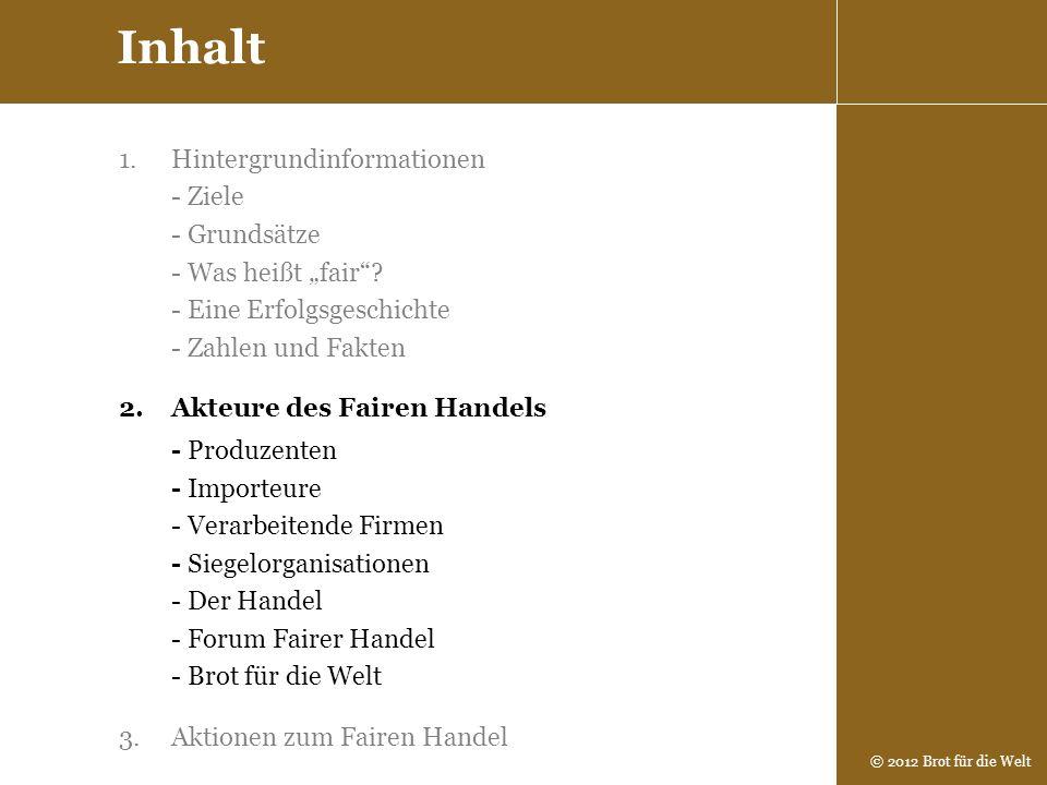 © 2012 Brot für die Welt 1.Hintergrundinformationen - Ziele - Grundsätze - Was heißt fair? - Eine Erfolgsgeschichte - Zahlen und Fakten 2.Akteure des