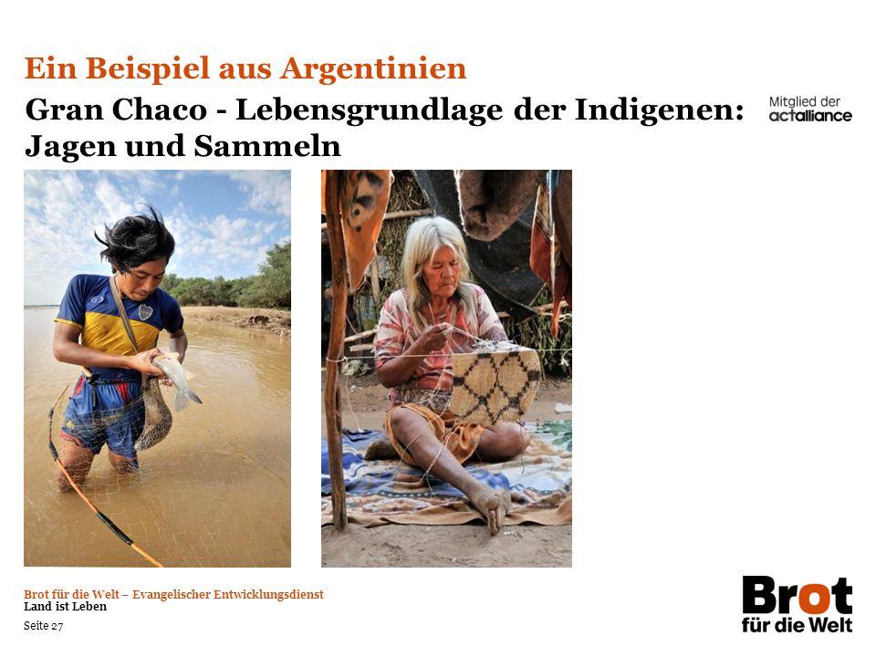 Brot für die Welt – Evangelischer Entwicklungsdienst Land ist Leben Seite 27 Ein Beispiel aus Argentinien Gran Chaco - Lebensgrundlage der Indigenen: