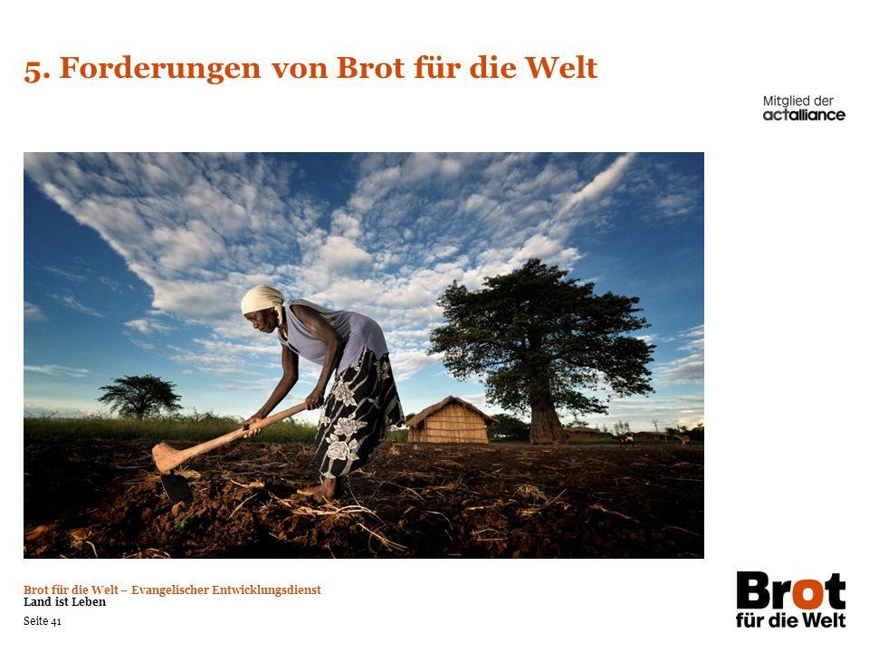 Brot für die Welt – Evangelischer Entwicklungsdienst Land ist Leben Seite 41 5. Forderungen von Brot für die Welt