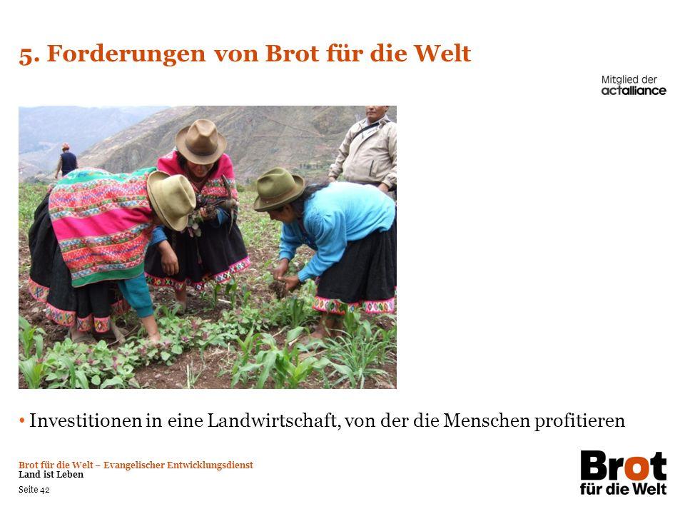 Brot für die Welt – Evangelischer Entwicklungsdienst Land ist Leben Seite 42 5. Forderungen von Brot für die Welt Investitionen in eine Landwirtschaft