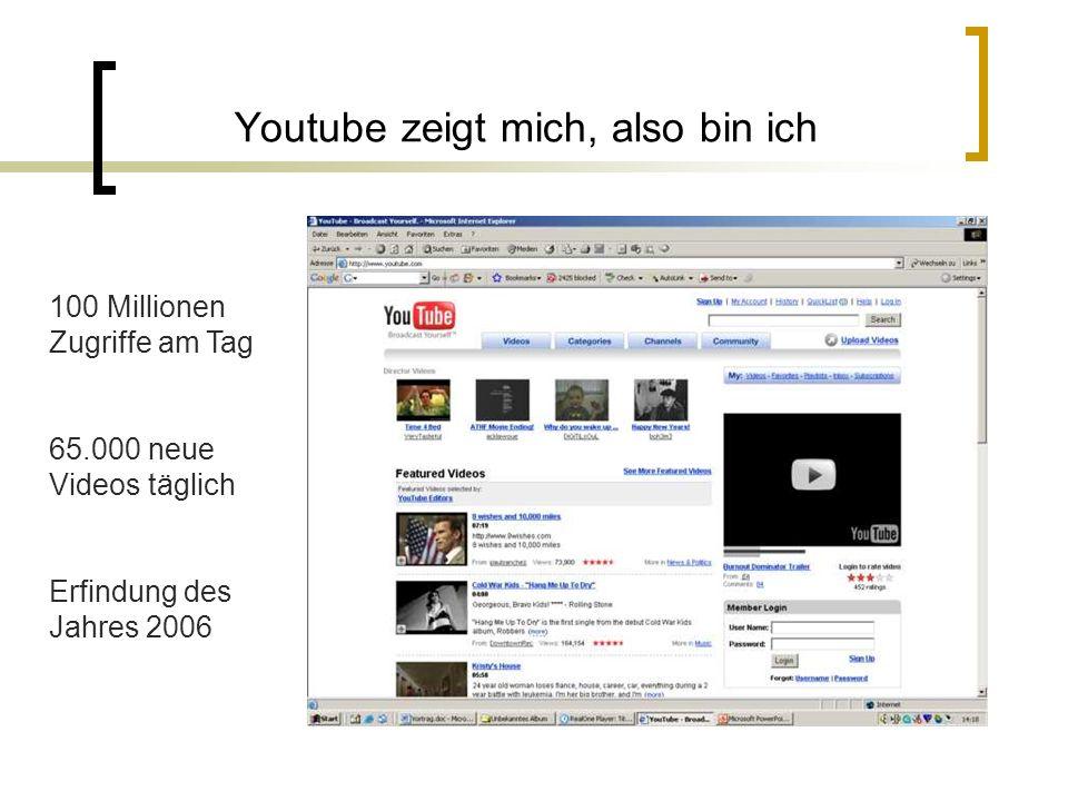 Youtube zeigt mich, also bin ich 100 Millionen Zugriffe am Tag 65.000 neue Videos täglich Erfindung des Jahres 2006
