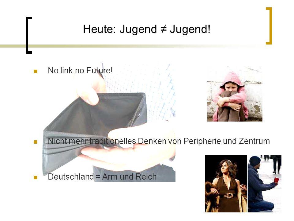 Heute: Jugend Jugend! No link no Future! Nicht mehr traditionelles Denken von Peripherie und Zentrum Deutschland = Arm und Reich
