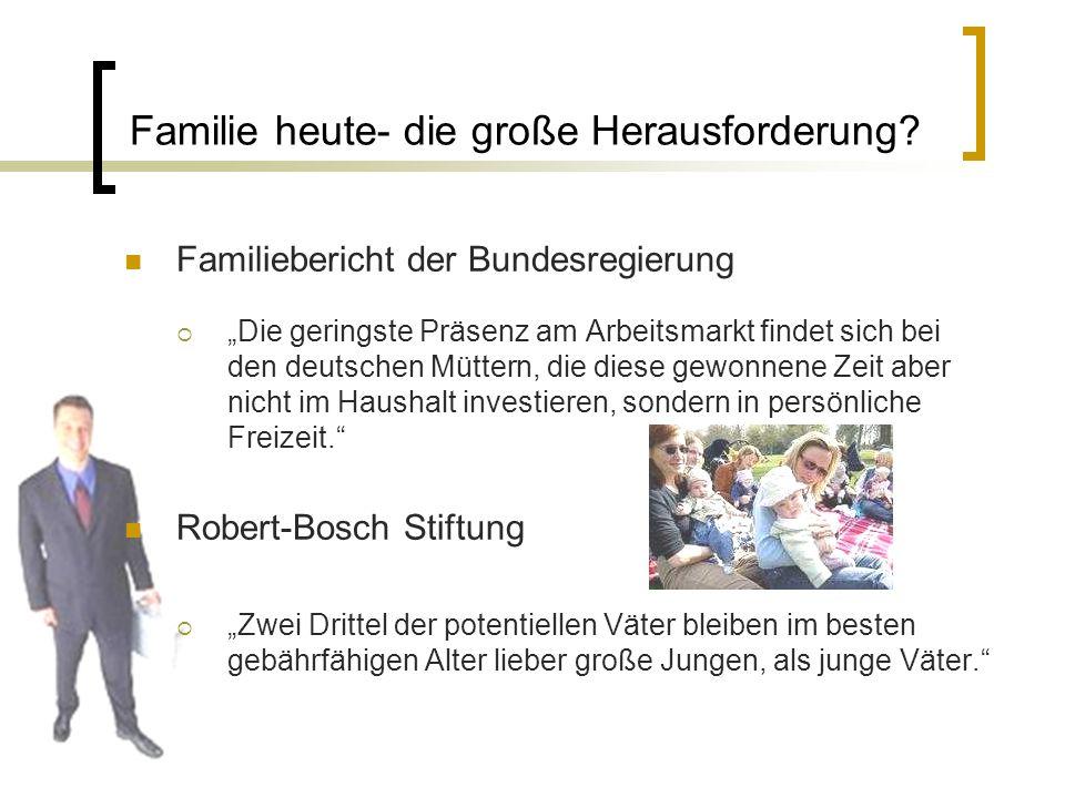 Familie heute- die große Herausforderung? Familiebericht der Bundesregierung Die geringste Präsenz am Arbeitsmarkt findet sich bei den deutschen Mütte
