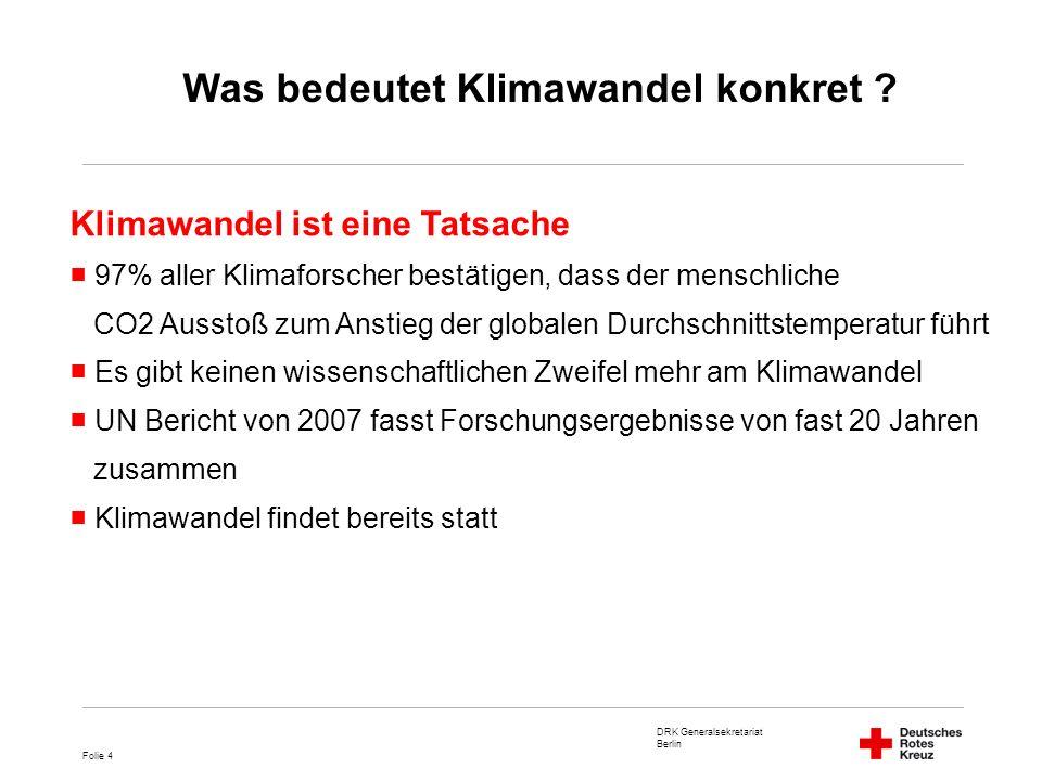 DRK Generalsekretariat Berlin Folie 15 Schwerpunkte der DRK Auslandshilfe Katastrophenmanagement Katastrophenvorsorge Gesundheit Ernährungssicherheit Wasser & Hygiene Welche Folgen hat der Klimawandel für die DRK Auslandshilfe ?