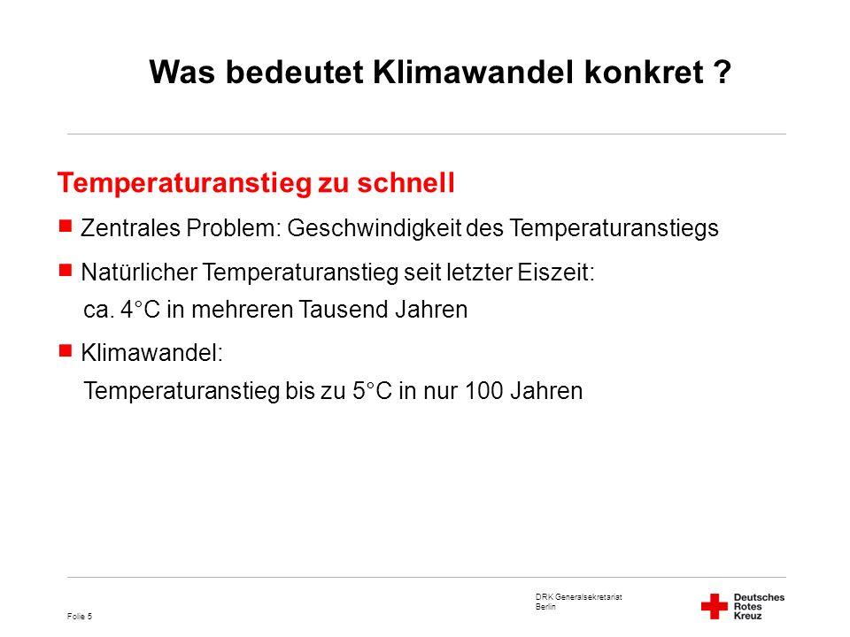 DRK Generalsekretariat Berlin Folie 6 Geschwindigkeit des Temperaturanstiegs nimmt zu 2010: Wärmstes Jahr seit Beginn der Aufzeichnungen Zehn wärmsten Jahre liegen alle zwischen 1997 und 2010 Globale Mitteltemperatur Was bedeutet Klimawandel konkret ?