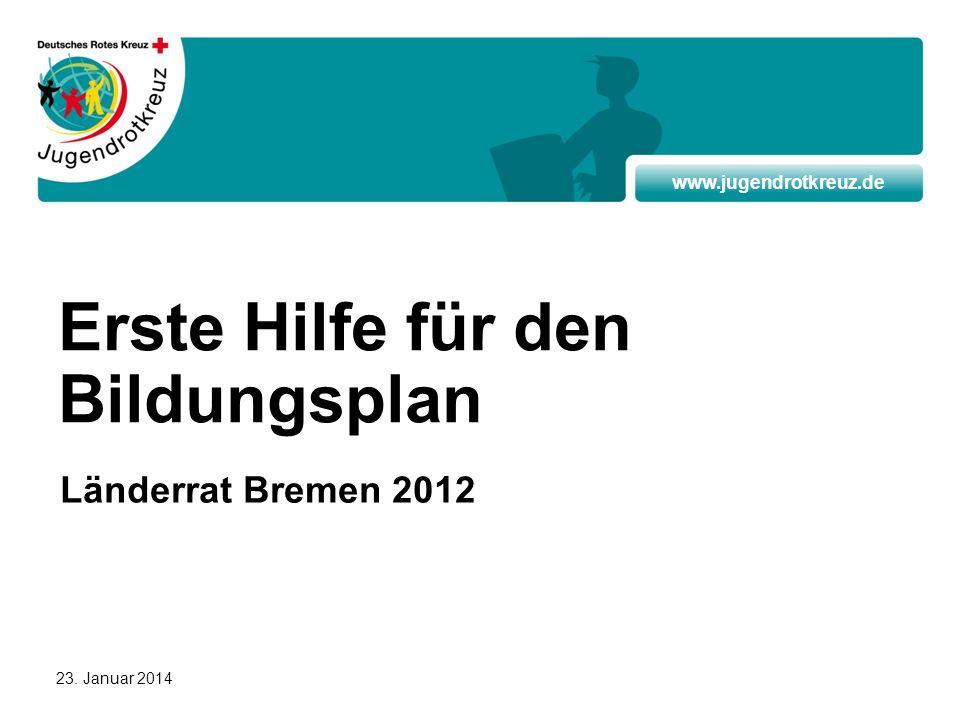 www.jugendrotkreuz.de 23. Januar 2014 Erste Hilfe für den Bildungsplan Länderrat Bremen 2012