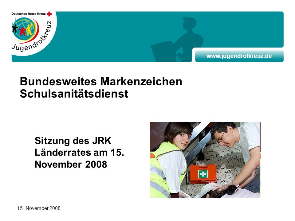 www.jugendrotkreuz.de 15. November 2008 Bundesweites Markenzeichen Schulsanitätsdienst Sitzung des JRK Länderrates am 15. November 2008