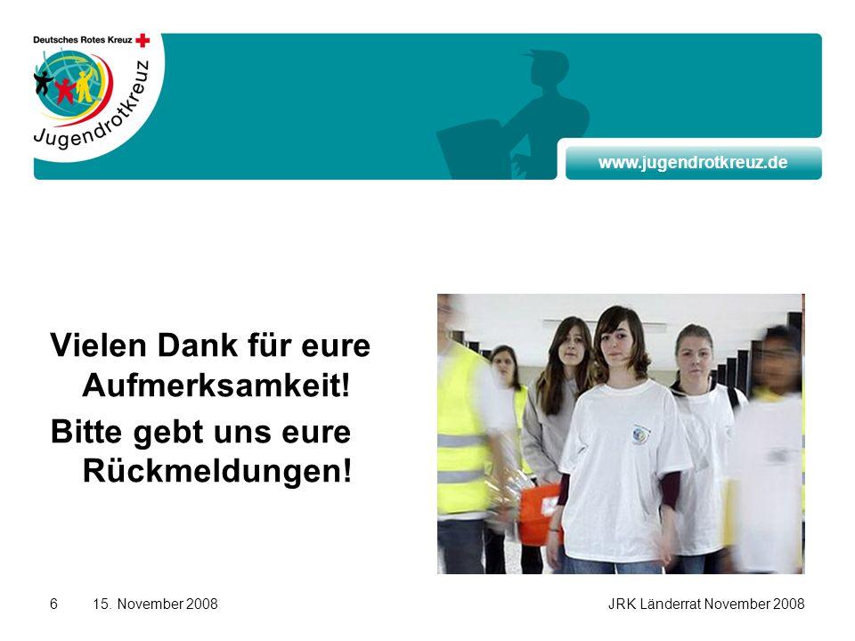 www.jugendrotkreuz.de 15. November 2008JRK Länderrat November 20086 Vielen Dank für eure Aufmerksamkeit! Bitte gebt uns eure Rückmeldungen!