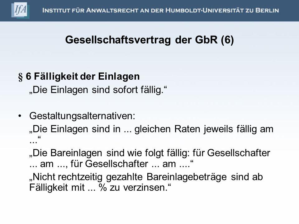 Gesellschaftsvertrag der GbR (6) § 6 Fälligkeit der Einlagen Die Einlagen sind sofort fällig. Gestaltungsalternativen: Die Einlagen sind in... gleiche