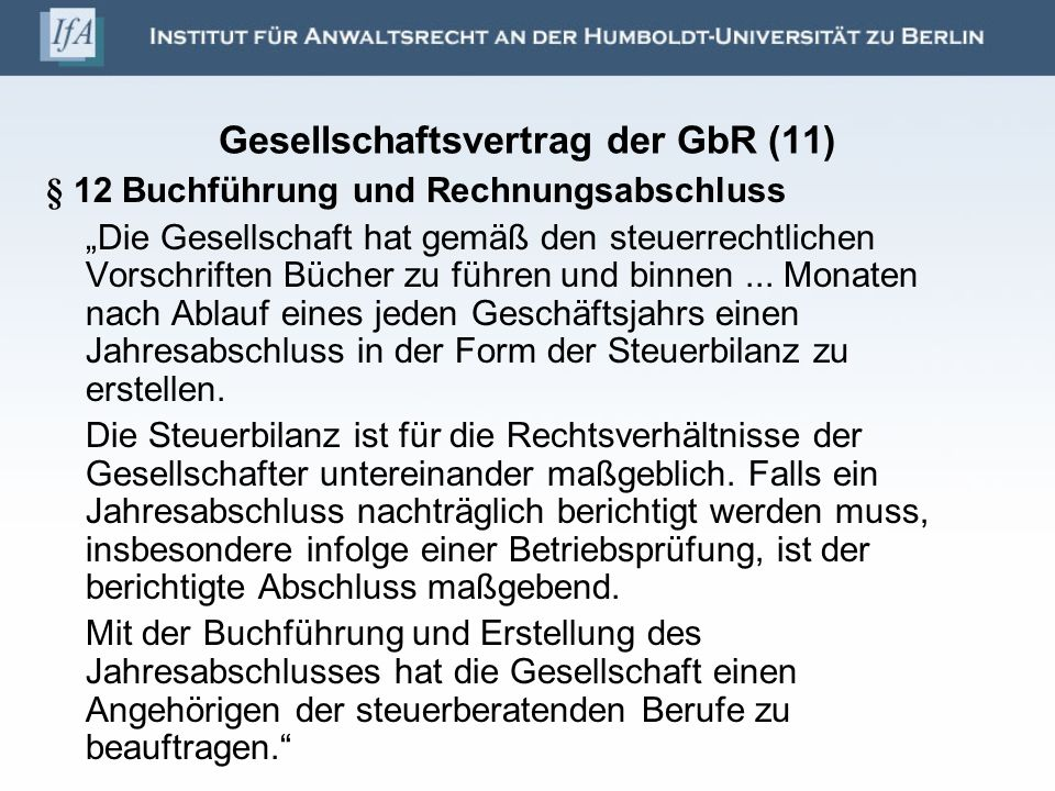 Gesellschaftsvertrag der GbR (11) § 12 Buchführung und Rechnungsabschluss Die Gesellschaft hat gemäß den steuerrechtlichen Vorschriften Bücher zu führ