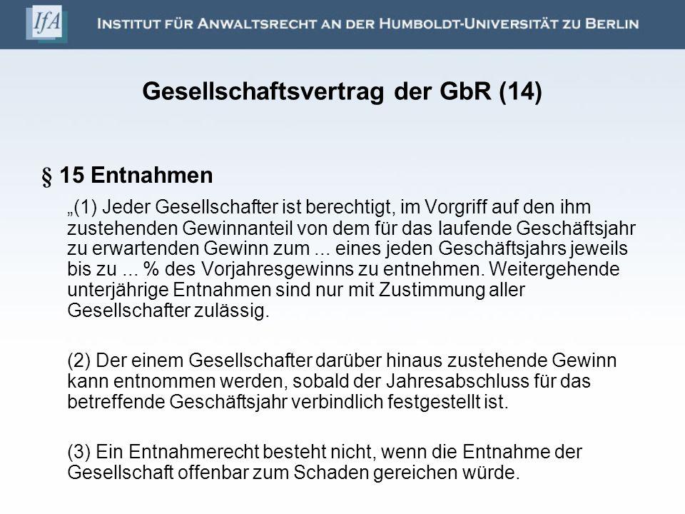 Gesellschaftsvertrag der GbR (14) § 15 Entnahmen (1) Jeder Gesellschafter ist berechtigt, im Vorgriff auf den ihm zustehenden Gewinnanteil von dem für