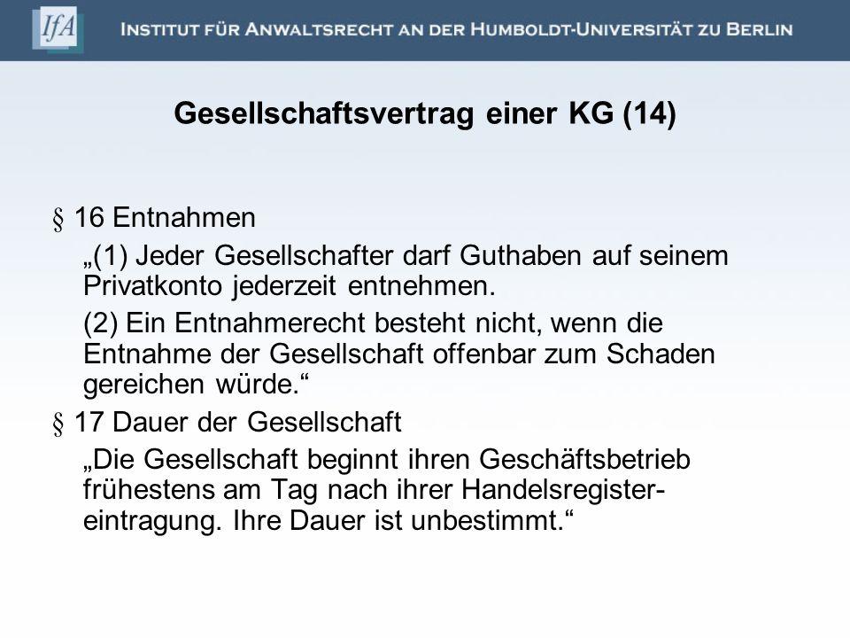 Gesellschaftsvertrag einer KG (14) § 16 Entnahmen (1) Jeder Gesellschafter darf Guthaben auf seinem Privatkonto jederzeit entnehmen. (2) Ein Entnahmer