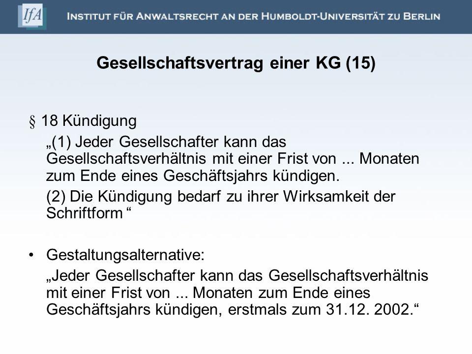 Gesellschaftsvertrag einer KG (15) § 18 Kündigung (1) Jeder Gesellschafter kann das Gesellschaftsverhältnis mit einer Frist von... Monaten zum Ende ei