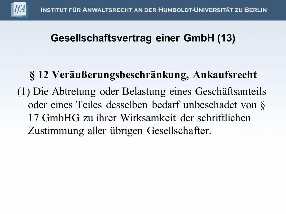 Gesellschaftsvertrag einer GmbH (13) § 12 Veräußerungsbeschränkung, Ankaufsrecht (1) Die Abtretung oder Belastung eines Geschäftsanteils oder eines Te