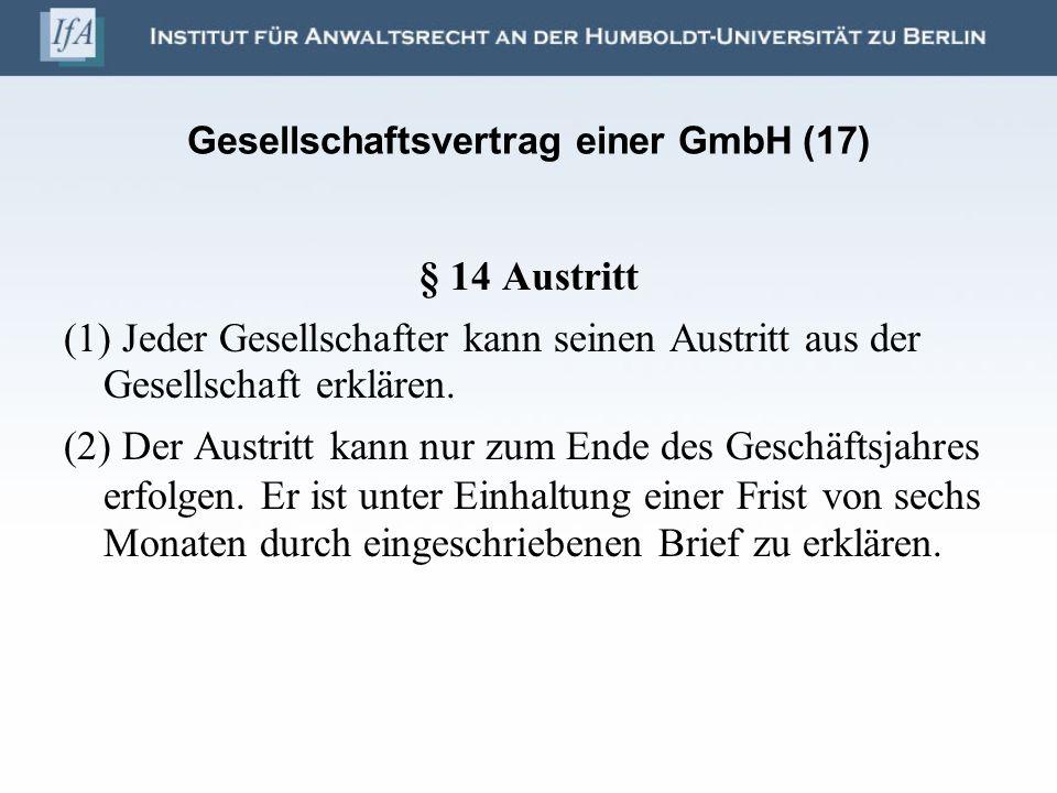 Gesellschaftsvertrag einer GmbH (17) § 14 Austritt (1) Jeder Gesellschafter kann seinen Austritt aus der Gesellschaft erklären. (2) Der Austritt kann