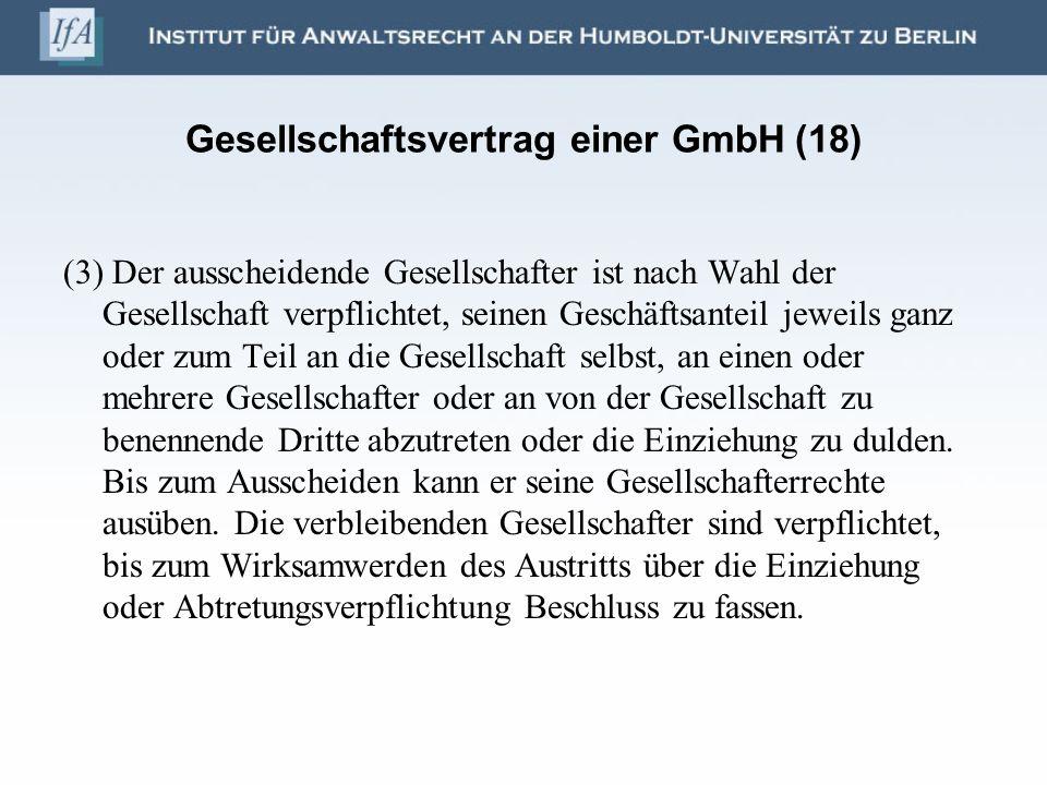 Gesellschaftsvertrag einer GmbH (18) (3) Der ausscheidende Gesellschafter ist nach Wahl der Gesellschaft verpflichtet, seinen Geschäftsanteil jeweils