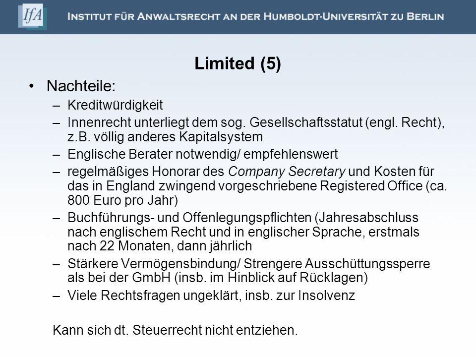 Limited (5) Nachteile: –Kreditwürdigkeit –Innenrecht unterliegt dem sog. Gesellschaftsstatut (engl. Recht), z.B. völlig anderes Kapitalsystem –Englisc