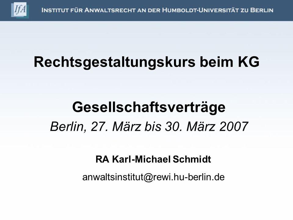 Rechtsgestaltungskurs beim KG Gesellschaftsverträge Berlin, 27. März bis 30. März 2007 RA Karl-Michael Schmidt anwaltsinstitut@rewi.hu-berlin.de
