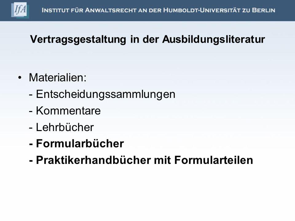 Vertragsgestaltung in der Ausbildungsliteratur Materialien: - Entscheidungssammlungen - Kommentare - Lehrbücher - Formularbücher - Praktikerhandbücher mit Formularteilen