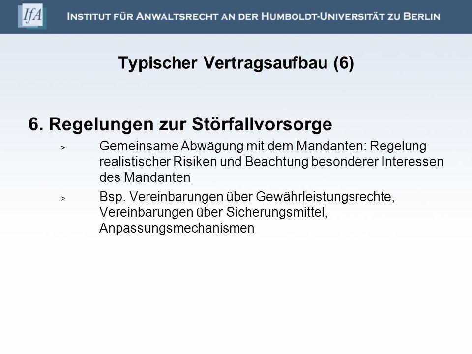 Typischer Vertragsaufbau (6) 6. Regelungen zur Störfallvorsorge Gemeinsame Abwägung mit dem Mandanten: Regelung realistischer Risiken und Beachtung be