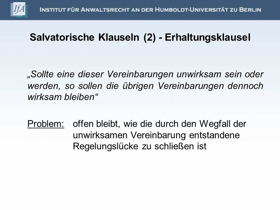 Salvatorische Klauseln (2) - Erhaltungsklausel Sollte eine dieser Vereinbarungen unwirksam sein oder werden, so sollen die übrigen Vereinbarungen denn