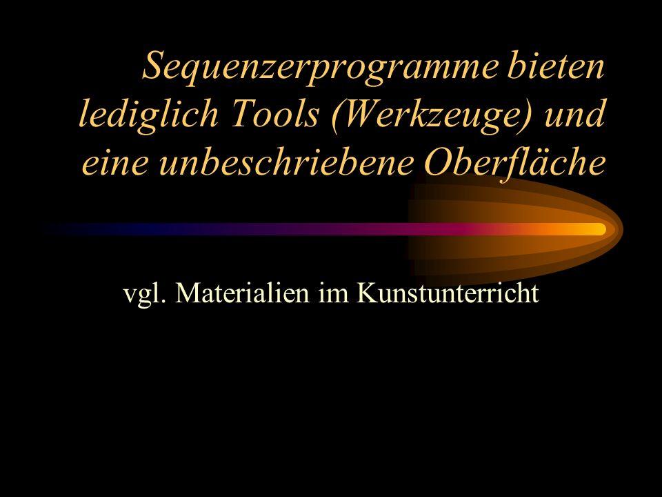 Sequenzerprogramme bieten lediglich Tools (Werkzeuge) und eine unbeschriebene Oberfläche vgl. Materialien im Kunstunterricht
