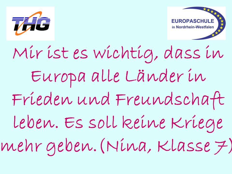 Mir ist es wichtig, dass in Europa alle Länder in Frieden und Freundschaft leben. Es soll keine Kriege mehr geben.(Nina, Klasse 7)