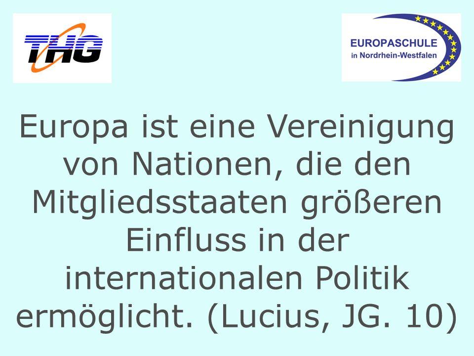 Europa ist eine Vereinigung von Nationen, die den Mitgliedsstaaten größeren Einfluss in der internationalen Politik ermöglicht. (Lucius, JG. 10)