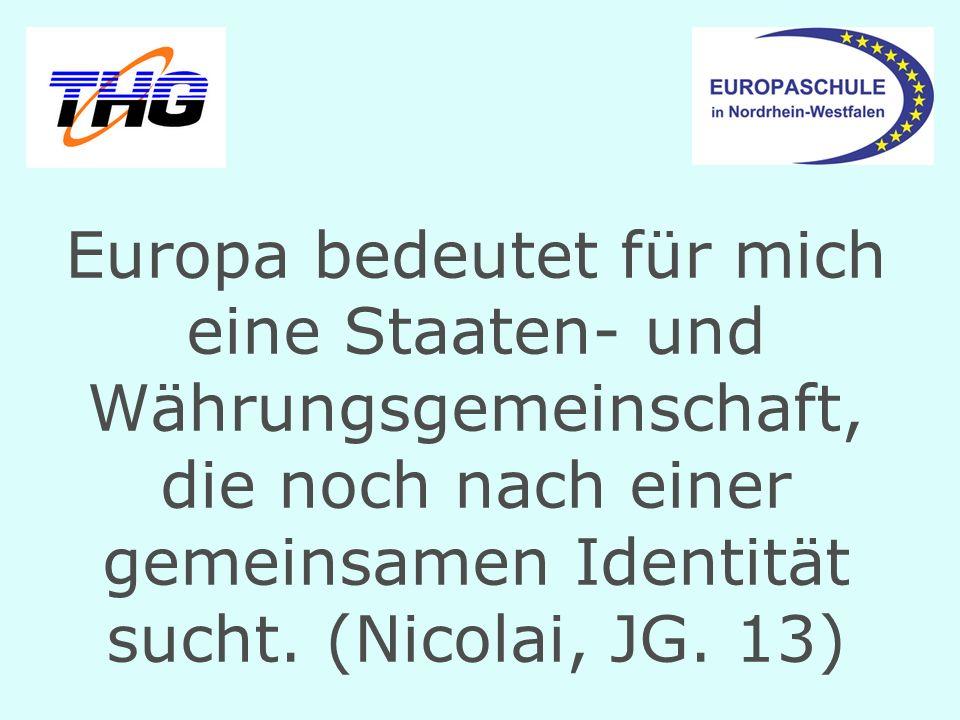 Europa bedeutet für mich eine Staaten- und Währungsgemeinschaft, die noch nach einer gemeinsamen Identität sucht. (Nicolai, JG. 13)