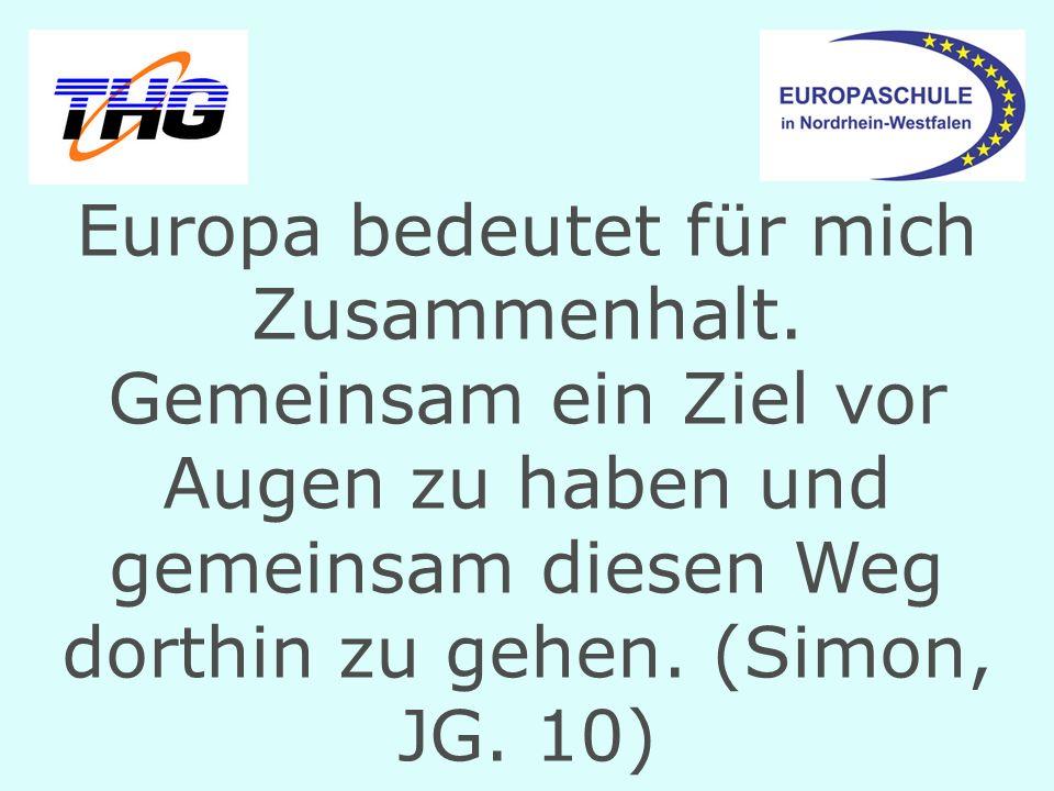 Europa bedeutet für mich Zusammenhalt. Gemeinsam ein Ziel vor Augen zu haben und gemeinsam diesen Weg dorthin zu gehen. (Simon, JG. 10)