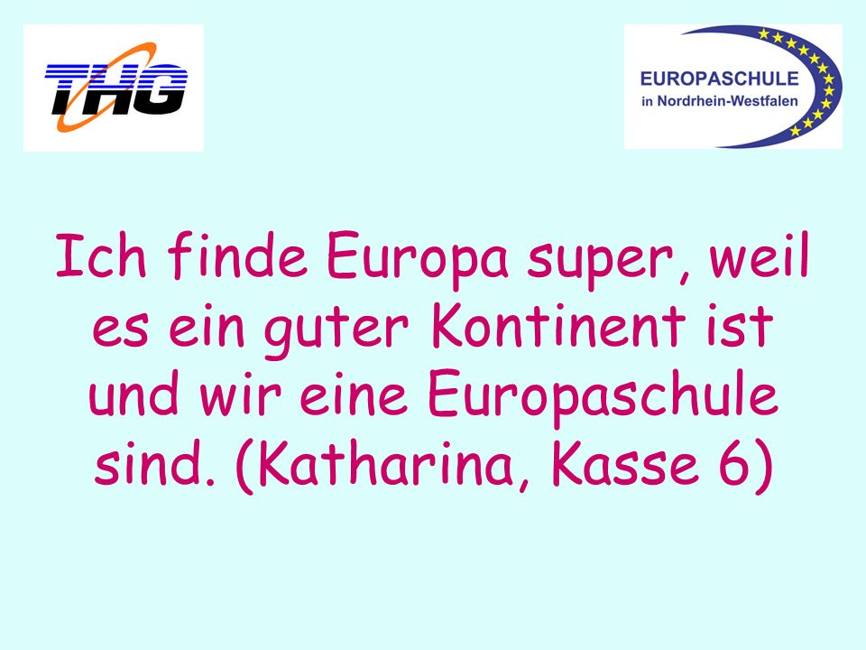 Ich finde Europa super, weil es ein guter Kontinent ist und wir eine Europaschule sind. (Katharina, Kasse 6)