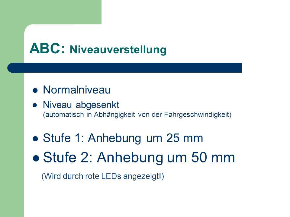 ABC: Niveauverstellung Normalniveau Niveau abgesenkt (automatisch in Abhängigkeit von der Fahrgeschwindigkeit) Stufe 1: Anhebung um 25 mm Stufe 2: Anh