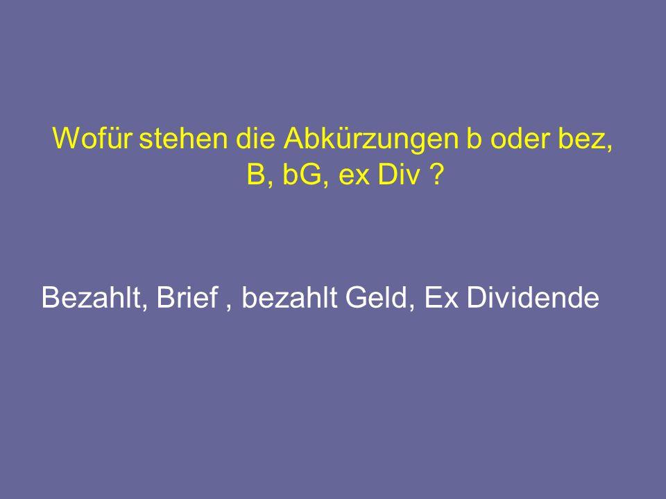 Wofür stehen die Abkürzungen b oder bez, B, bG, ex Div ? Bezahlt, Brief, bezahlt Geld, Ex Dividende