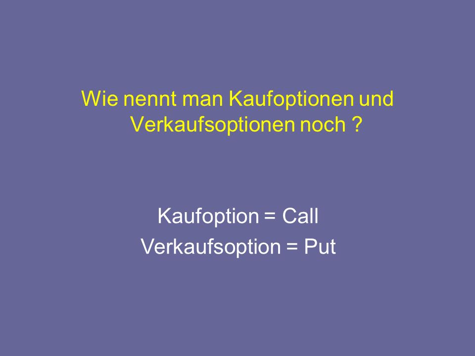 Wie nennt man Kaufoptionen und Verkaufsoptionen noch Kaufoption = Call Verkaufsoption = Put