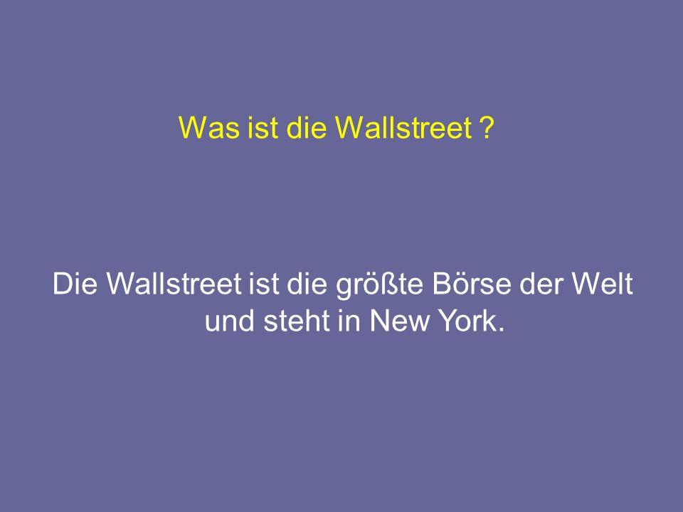 Was ist die Wallstreet ? Die Wallstreet ist die größte Börse der Welt und steht in New York.