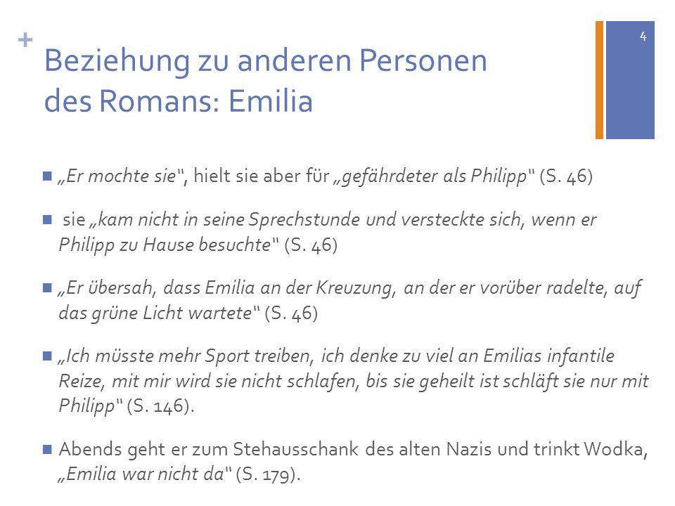 4 + Beziehung zu anderen Personen des Romans: Emilia Er mochte sie, hielt sie aber für gefährdeter als Philipp (S. 46) sie kam nicht in seine Sprechst