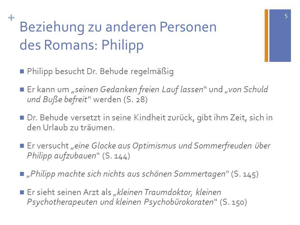 5 + Beziehung zu anderen Personen des Romans: Philipp Philipp besucht Dr. Behude regelmäßig Er kann um seinen Gedanken freien Lauf lassen und von Schu