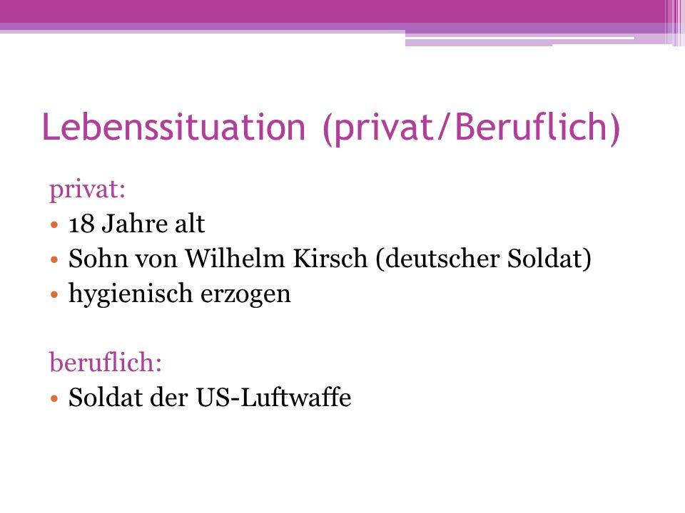 Lebenssituation (privat/Beruflich) privat: 18 Jahre alt Sohn von Wilhelm Kirsch (deutscher Soldat) hygienisch erzogen beruflich: Soldat der US-Luftwaf