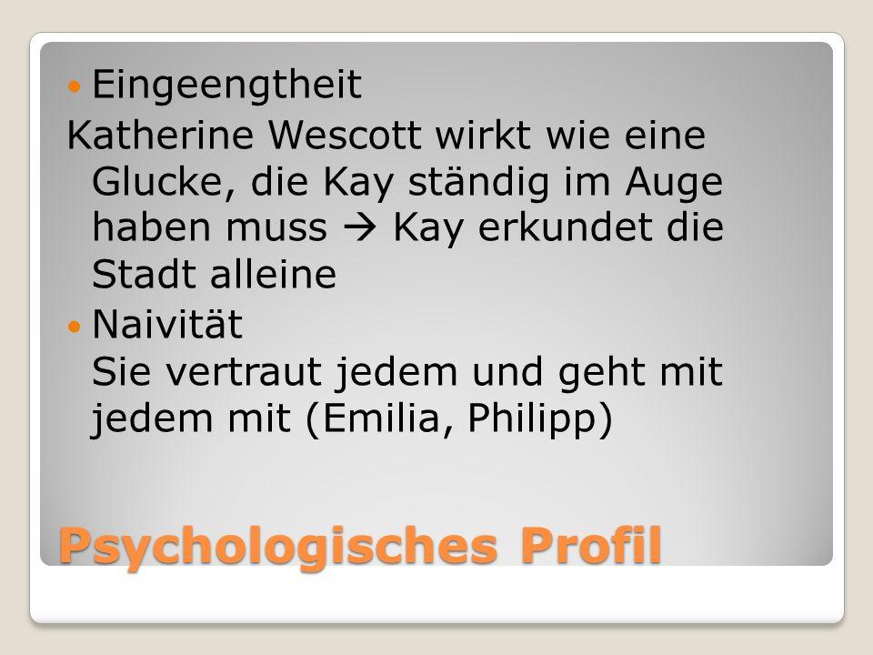 Psychologisches Profil Eingeengtheit Katherine Wescott wirkt wie eine Glucke, die Kay ständig im Auge haben muss Kay erkundet die Stadt alleine Naivität Sie vertraut jedem und geht mit jedem mit (Emilia, Philipp)