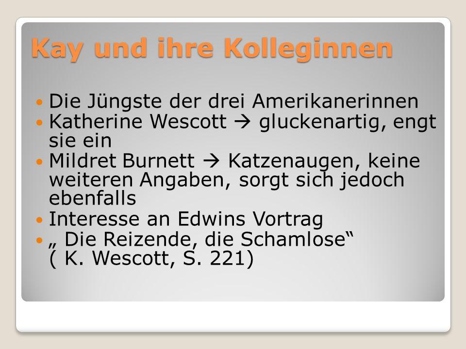 Kay und ihre Kolleginnen Die Jüngste der drei Amerikanerinnen Katherine Wescott gluckenartig, engt sie ein Mildret Burnett Katzenaugen, keine weiteren Angaben, sorgt sich jedoch ebenfalls Interesse an Edwins Vortrag Die Reizende, die Schamlose ( K.