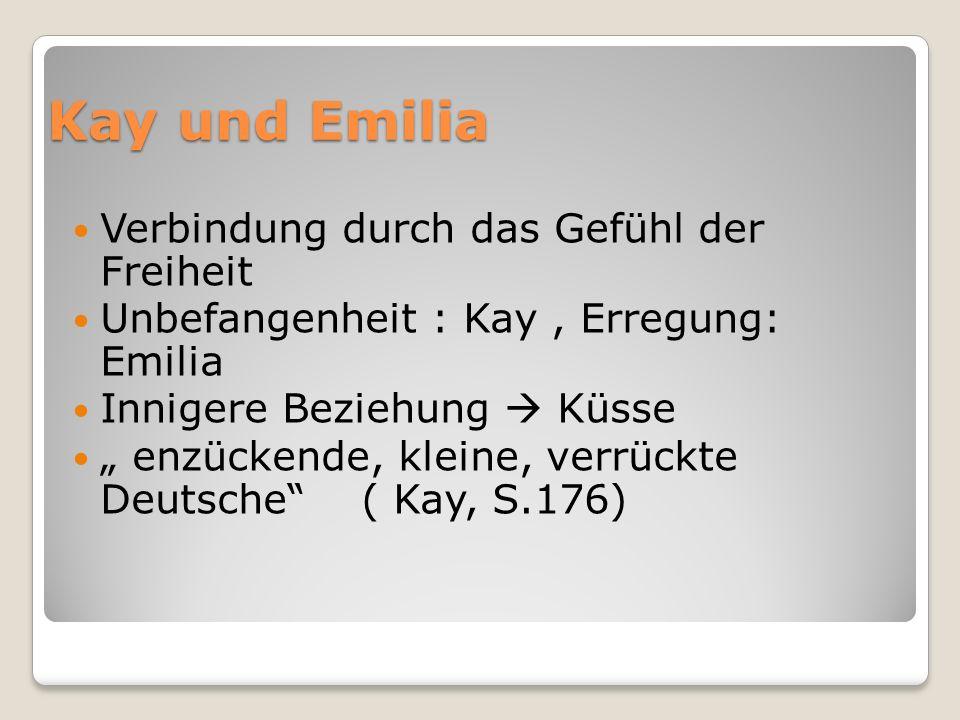 Kay und Emilia Verbindung durch das Gefühl der Freiheit Unbefangenheit : Kay, Erregung: Emilia Innigere Beziehung Küsse enzückende, kleine, verrückte Deutsche ( Kay, S.176)