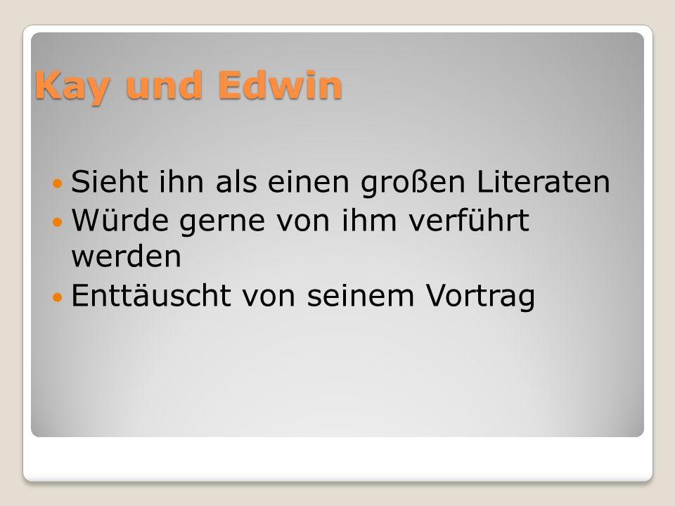 Kay und Edwin Sieht ihn als einen großen Literaten Würde gerne von ihm verführt werden Enttäuscht von seinem Vortrag