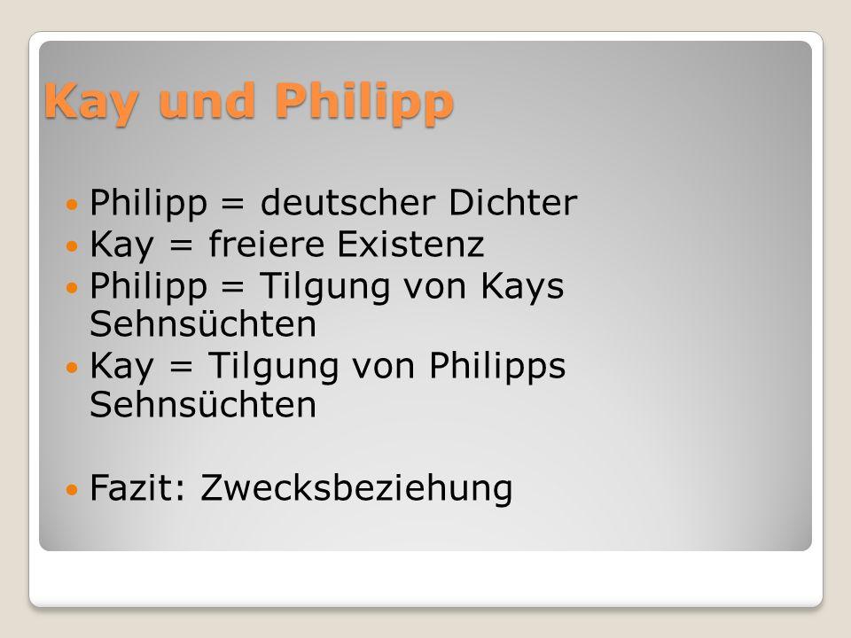 Kay und Philipp Philipp = deutscher Dichter Kay = freiere Existenz Philipp = Tilgung von Kays Sehnsüchten Kay = Tilgung von Philipps Sehnsüchten Fazit: Zwecksbeziehung