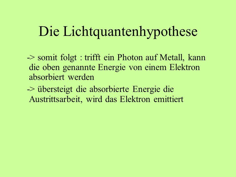 Die Lichtquantenhypothese -> somit folgt : trifft ein Photon auf Metall, kann die oben genannte Energie von einem Elektron absorbiert werden -> überst