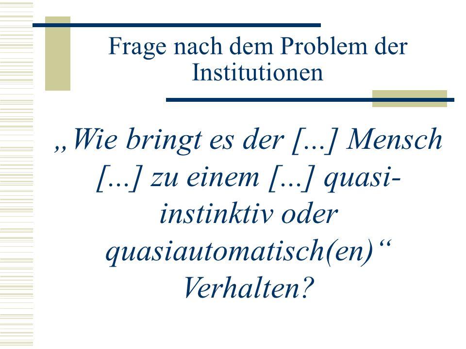Frage nach dem Problem der Institutionen Wie bringt es der [...] Mensch [...] zu einem [...] quasi- instinktiv oder quasiautomatisch(en) Verhalten?